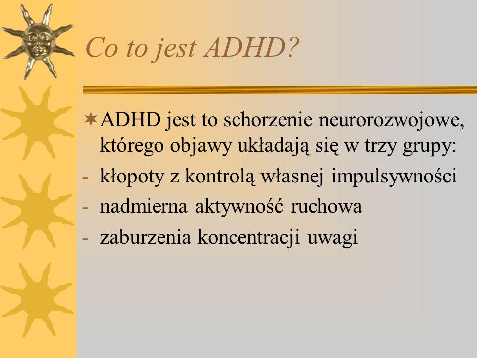 Co to jest ADHD? ADHD jest to schorzenie neurorozwojowe, którego objawy układają się w trzy grupy: - kłopoty z kontrolą własnej impulsywności - nadmie
