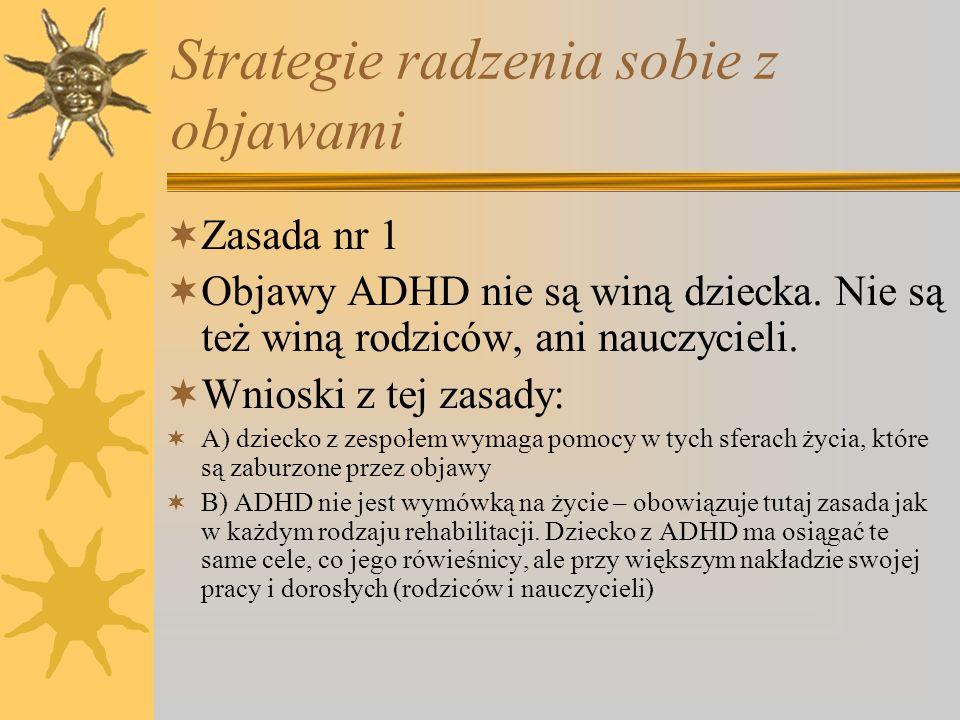 Strategie radzenia sobie z objawami Zasada nr 1 Objawy ADHD nie są winą dziecka. Nie są też winą rodziców, ani nauczycieli. Wnioski z tej zasady: A) d