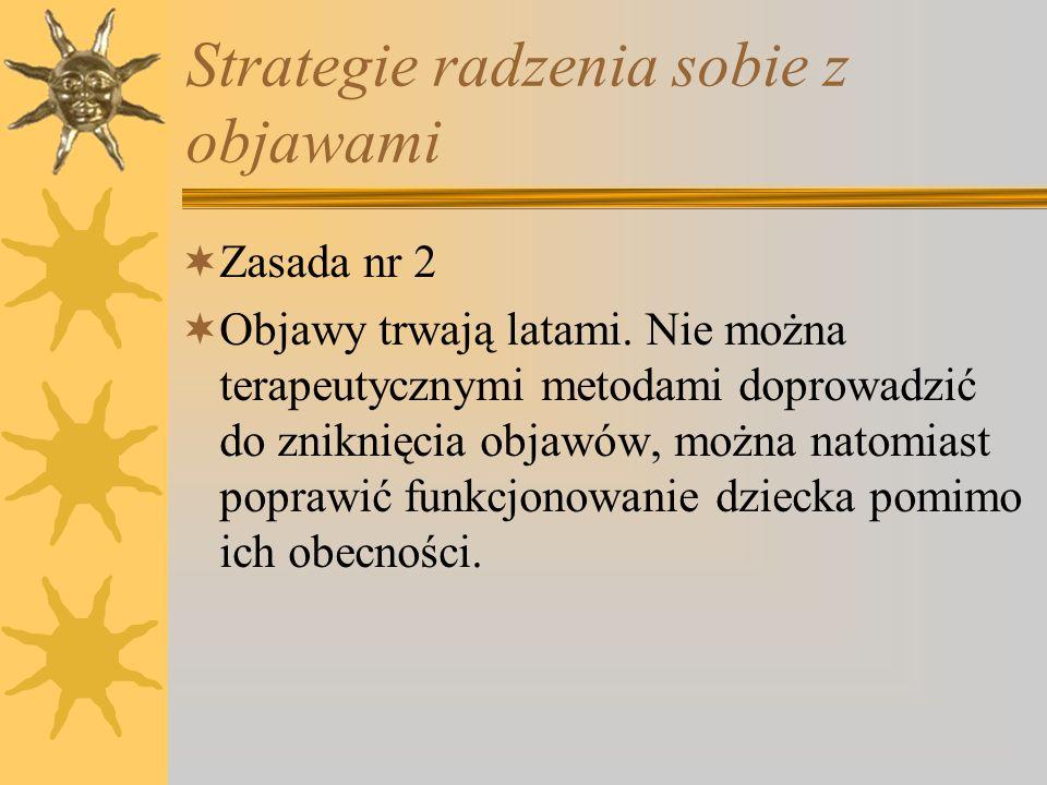 Strategie radzenia sobie z objawami Zasada nr 2 Objawy trwają latami. Nie można terapeutycznymi metodami doprowadzić do zniknięcia objawów, można nato