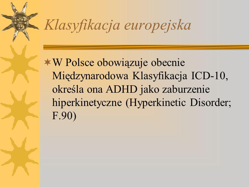 Klasyfikacja europejska W Polsce obowiązuje obecnie Międzynarodowa Klasyfikacja ICD-10, określa ona ADHD jako zaburzenie hiperkinetyczne (Hyperkinetic