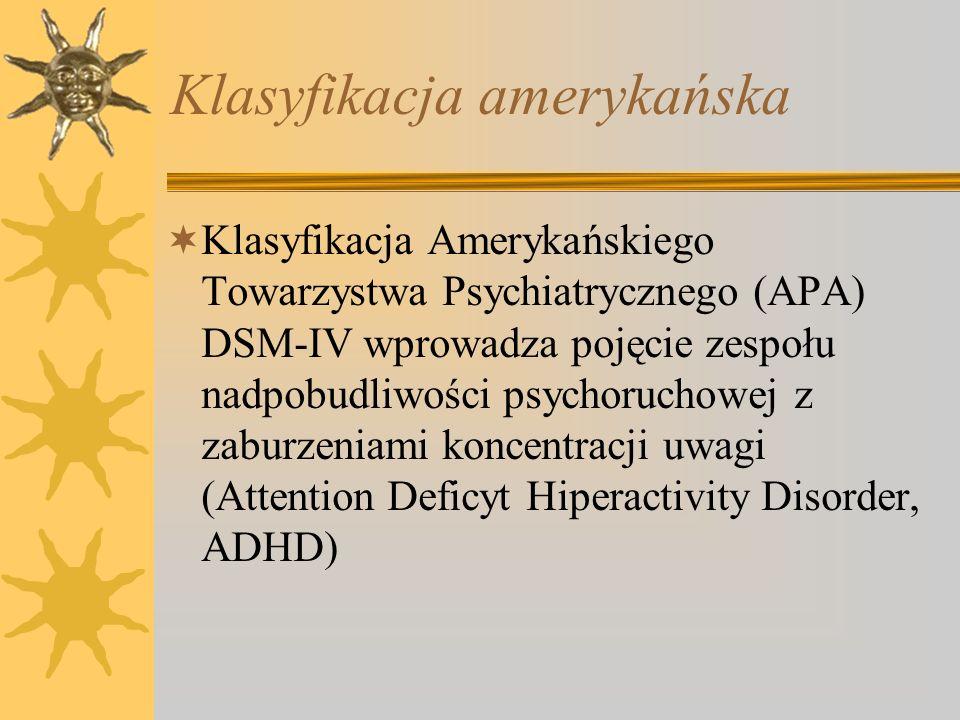 Klasyfikacja amerykańska Klasyfikacja Amerykańskiego Towarzystwa Psychiatrycznego (APA) DSM-IV wprowadza pojęcie zespołu nadpobudliwości psychoruchowe