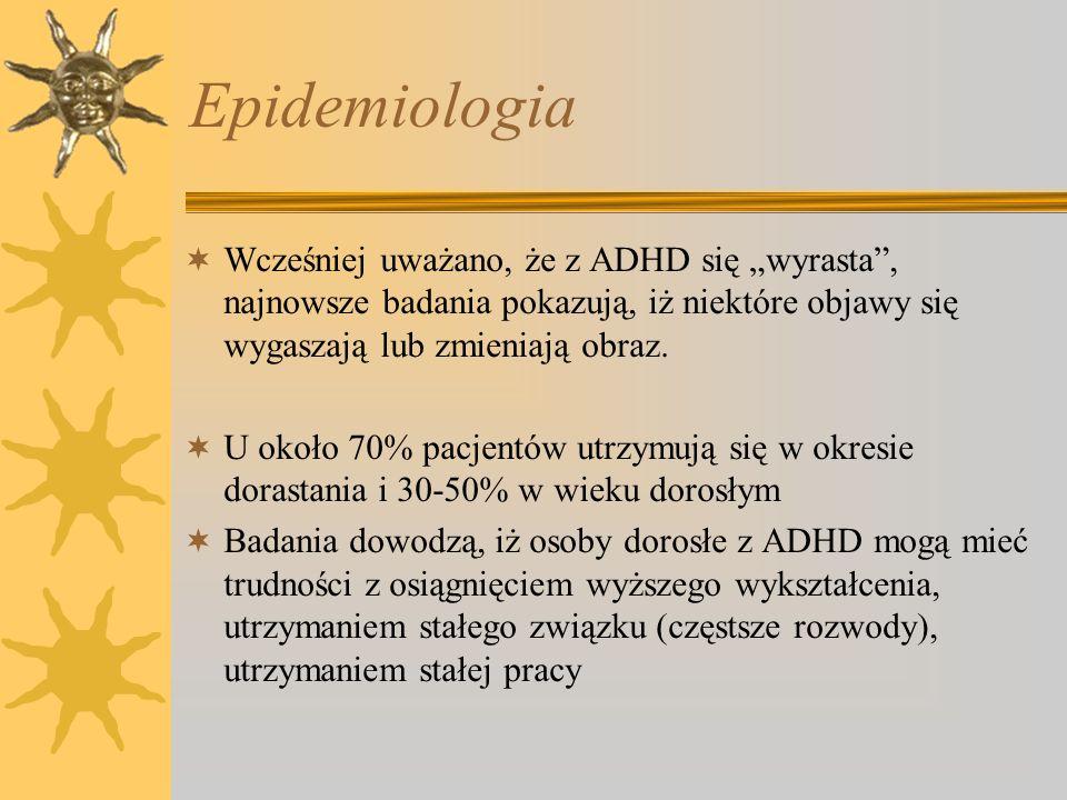 Epidemiologia Wcześniej uważano, że z ADHD się wyrasta, najnowsze badania pokazują, iż niektóre objawy się wygaszają lub zmieniają obraz. U około 70%