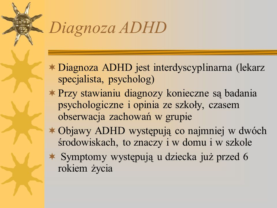 Diagnoza ADHD Diagnoza ADHD jest interdyscyplinarna (lekarz specjalista, psycholog) Przy stawianiu diagnozy konieczne są badania psychologiczne i opin