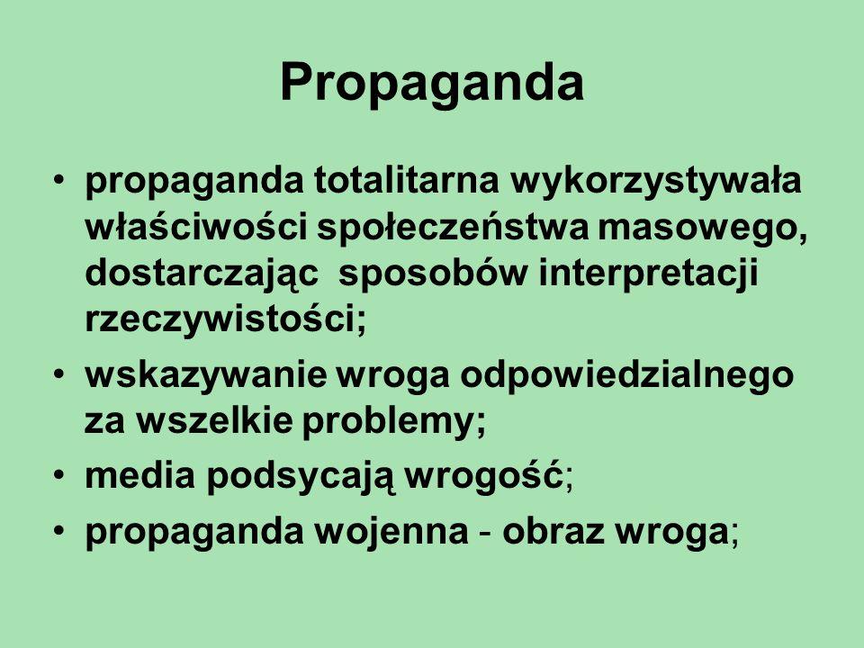 Propaganda propaganda totalitarna wykorzystywała właściwości społeczeństwa masowego, dostarczając sposobów interpretacji rzeczywistości; wskazywanie wroga odpowiedzialnego za wszelkie problemy; media podsycają wrogość; propaganda wojenna - obraz wroga;