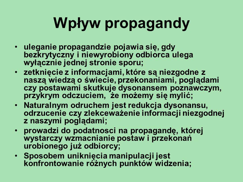 Wpływ propagandy uleganie propagandzie pojawia się, gdy bezkrytyczny i niewyrobiony odbiorca ulega wyłącznie jednej stronie sporu; zetknięcie z informacjami, które są niezgodne z naszą wiedzą o świecie, przekonaniami, poglądami czy postawami skutkuje dysonansem poznawczym, przykrym odczuciem, że możemy się mylić; Naturalnym odruchem jest redukcja dysonansu, odrzucenie czy zlekceważenie informacji niezgodnej z naszymi poglądami; prowadzi do podatnosci na propagandę, której wystarczy wzmacnianie postaw i przekonań urobionego już odbiorcy; Sposobem uniknięcia manipulacji jest konfrontowanie różnych punktów widzenia;