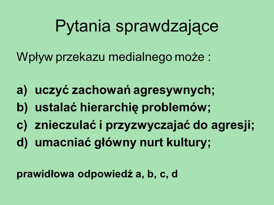 Pytania sprawdzające Wpływ przekazu medialnego może : a)uczyć zachowań agresywnych; b)ustalać hierarchię problemów; c)znieczulać i przyzwyczajać do ag