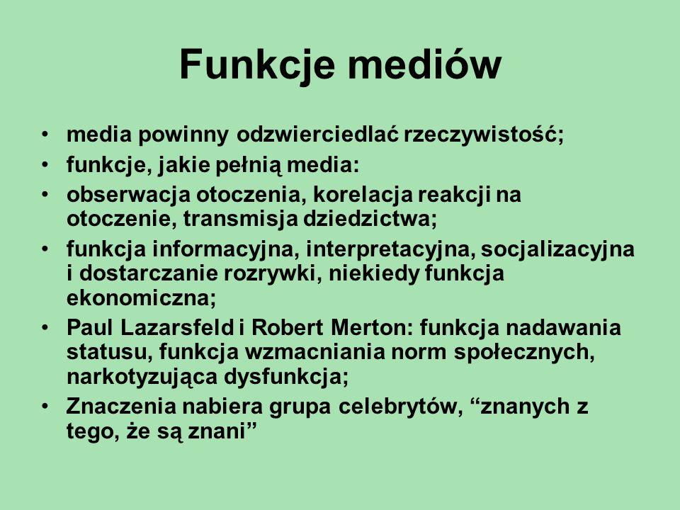 Funkcje mediów media powinny odzwierciedlać rzeczywistość; funkcje, jakie pełnią media: obserwacja otoczenia, korelacja reakcji na otoczenie, transmisja dziedzictwa; funkcja informacyjna, interpretacyjna, socjalizacyjna i dostarczanie rozrywki, niekiedy funkcja ekonomiczna; Paul Lazarsfeld i Robert Merton: funkcja nadawania statusu, funkcja wzmacniania norm społecznych, narkotyzująca dysfunkcja; Znaczenia nabiera grupa celebrytów, znanych z tego, że są znani