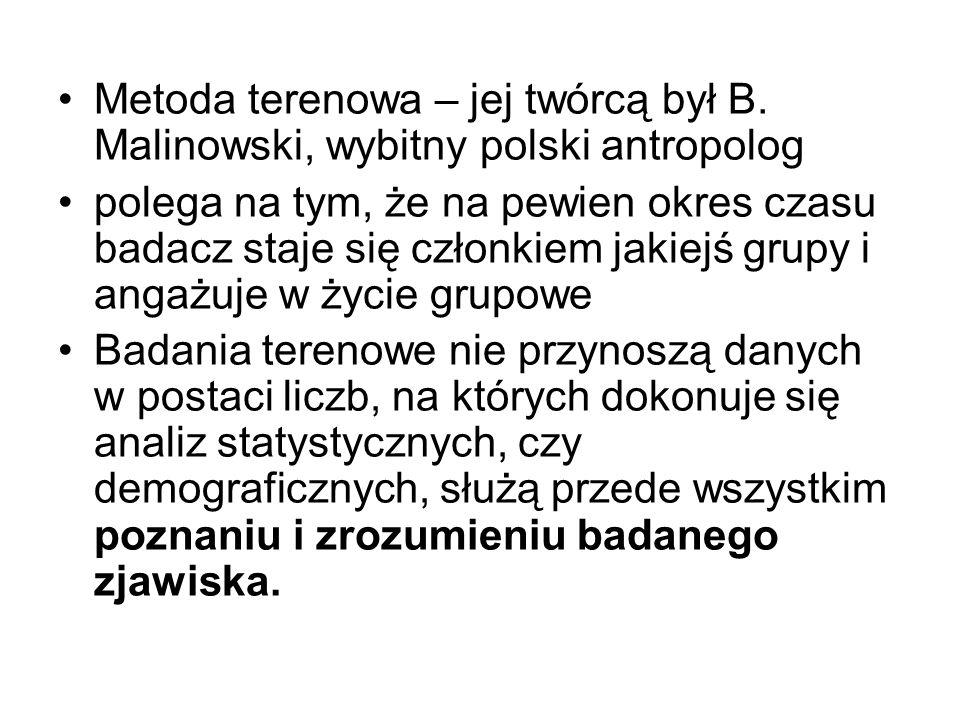 Metoda terenowa – jej twórcą był B. Malinowski, wybitny polski antropolog polega na tym, że na pewien okres czasu badacz staje się członkiem jakiejś g