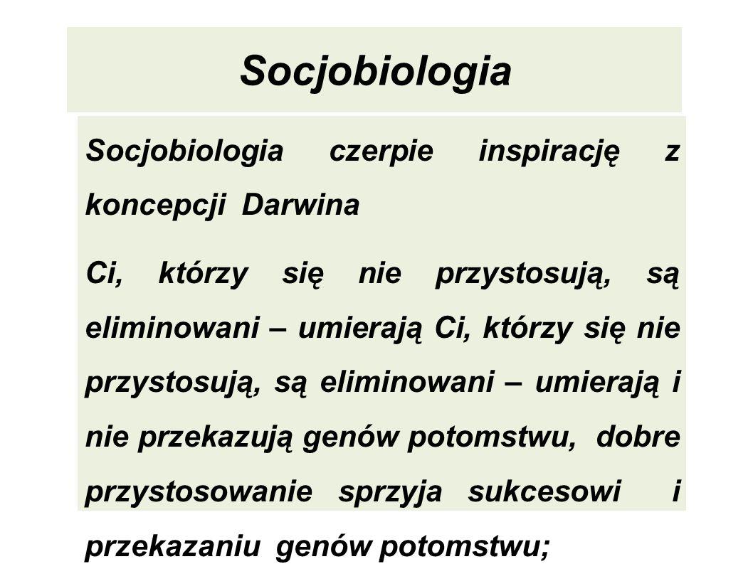 Socjobiologia Socjobiologia czerpie inspirację z koncepcji Darwina Ci, którzy się nie przystosują, są eliminowani – umierają Ci, którzy się nie przyst
