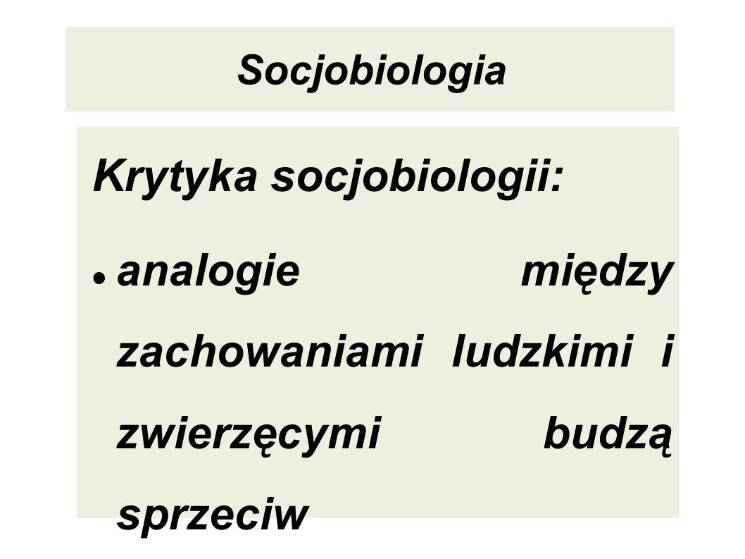 Socjobiologia Krytyka socjobiologii: analogie między zachowaniami ludzkimi i zwierzęcymi budzą sprzeciw zarzut lekceważenia kultury i jej wpływu na lu