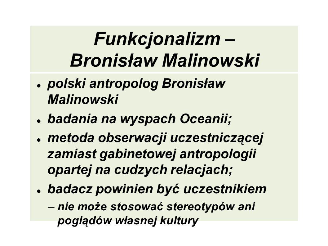 Funkcjonalizm – Bronisław Malinowski polski antropolog Bronisław Malinowski badania na wyspach Oceanii; metoda obserwacji uczestniczącej zamiast gabin