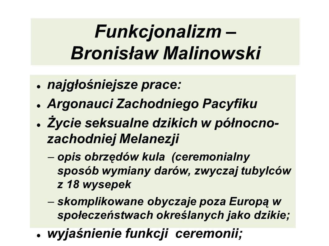 Funkcjonalizm – Bronisław Malinowski najgłośniejsze prace: Argonauci Zachodniego Pacyfiku Życie seksualne dzikich w północno- zachodniej Melanezji –op