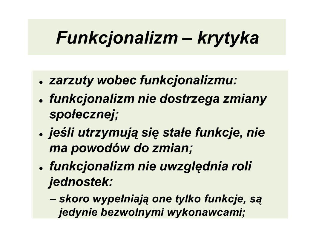 Funkcjonalizm – krytyka zarzuty wobec funkcjonalizmu: funkcjonalizm nie dostrzega zmiany społecznej; jeśli utrzymują się stałe funkcje, nie ma powodów