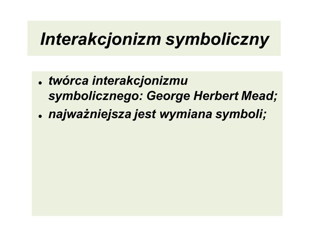Interakcjonizm symboliczny twórca interakcjonizmu symbolicznego: George Herbert Mead; najważniejsza jest wymiana symboli;