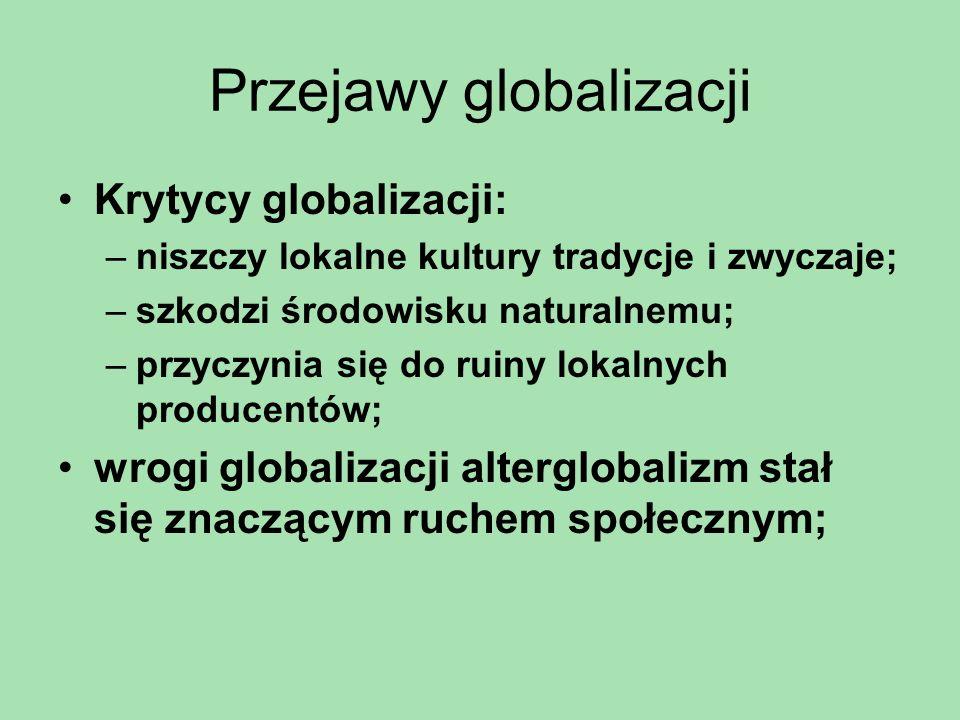 Przejawy globalizacji Krytycy globalizacji: –niszczy lokalne kultury tradycje i zwyczaje; –szkodzi środowisku naturalnemu; –przyczynia się do ruiny lo