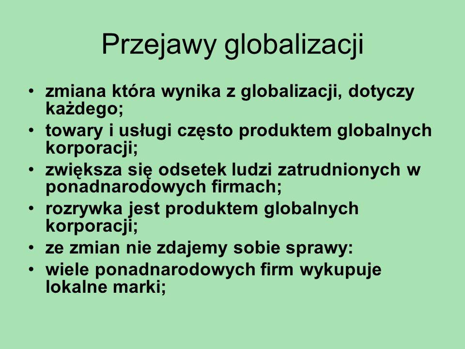 Przejawy globalizacji zmiana która wynika z globalizacji, dotyczy każdego; towary i usługi często produktem globalnych korporacji; zwiększa się odsete