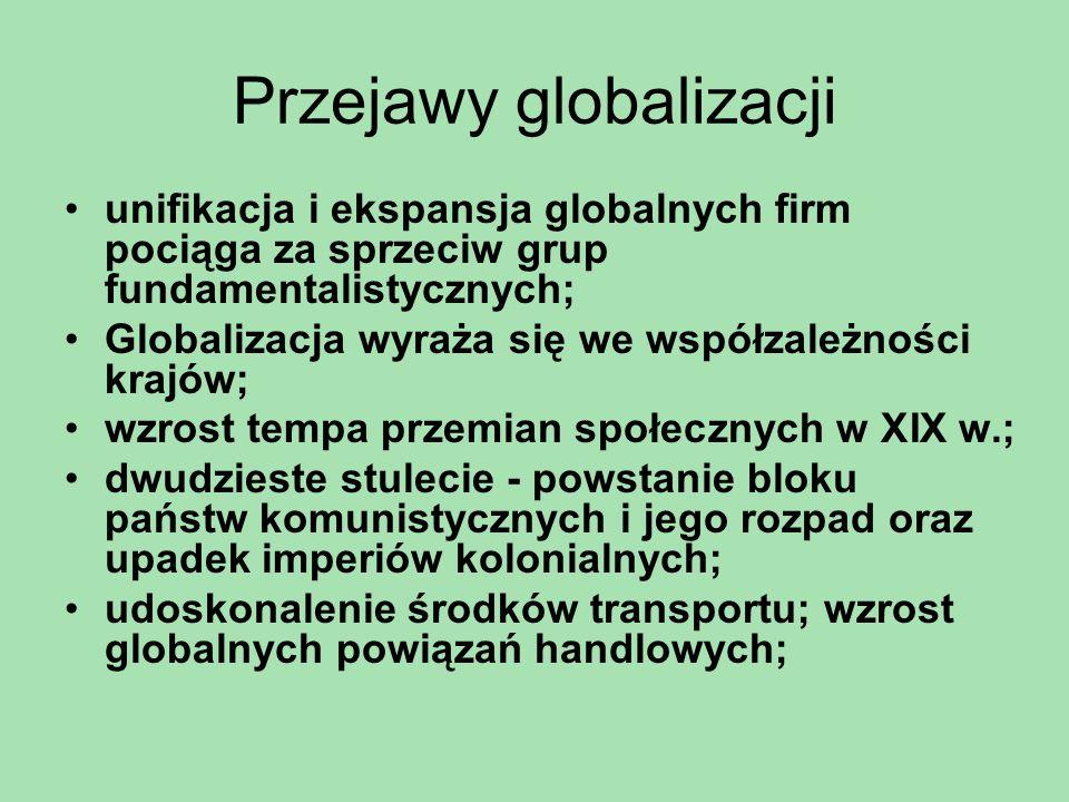 Przejawy globalizacji międzynarodowy handel i likwidacja barier celnych; wzrost swobody podróżowania; migracje; obieg kapitału i inwestycje zagraniczne; tworzenie się globalnej sieci powiązań; rozwój ponadnarodowych korporacji; brak kontroli nad przepływami kapitału spekulacyjnego; niekontrolowane nielegalne migracje; odpływ miejsc pracy z krajów uprzemysłowionych; wyzysk;