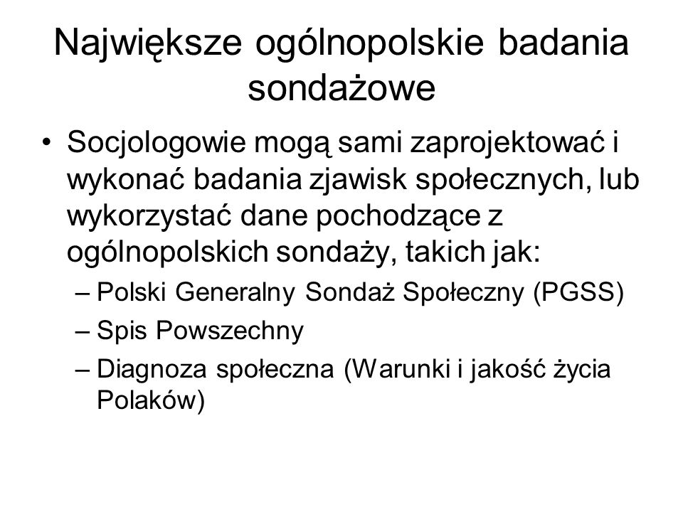 Największe ogólnopolskie badania sondażowe Socjologowie mogą sami zaprojektować i wykonać badania zjawisk społecznych, lub wykorzystać dane pochodzące z ogólnopolskich sondaży, takich jak: –Polski Generalny Sondaż Społeczny (PGSS) –Spis Powszechny –Diagnoza społeczna (Warunki i jakość życia Polaków)