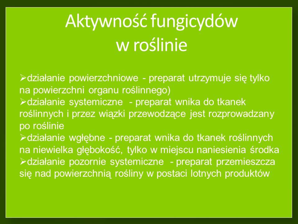 Aktywność fungicydów w roślinie działanie powierzchniowe - preparat utrzymuje się tylko na powierzchni organu roślinnego) działanie systemiczne - preparat wnika do tkanek roślinnych i przez wiązki przewodzące jest rozprowadzany po roślinie działanie wgłębne - preparat wnika do tkanek roślinnych na niewielka głębokość, tylko w miejscu naniesienia środka działanie pozornie systemiczne - preparat przemieszcza się nad powierzchnią rośliny w postaci lotnych produktów