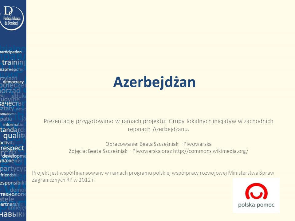 Azerbejdżan Projekt jest współfinansowany w ramach programu polskiej współpracy rozwojowej Ministerstwa Spraw Zagranicznych RP w 2012 r. Prezentację p