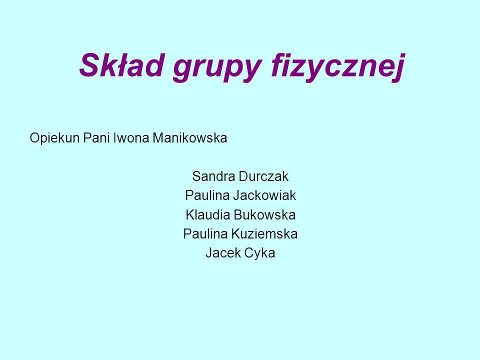 Skład grupy fizycznej Opiekun Pani Iwona Manikowska Sandra Durczak Paulina Jackowiak Klaudia Bukowska Paulina Kuziemska Jacek Cyka