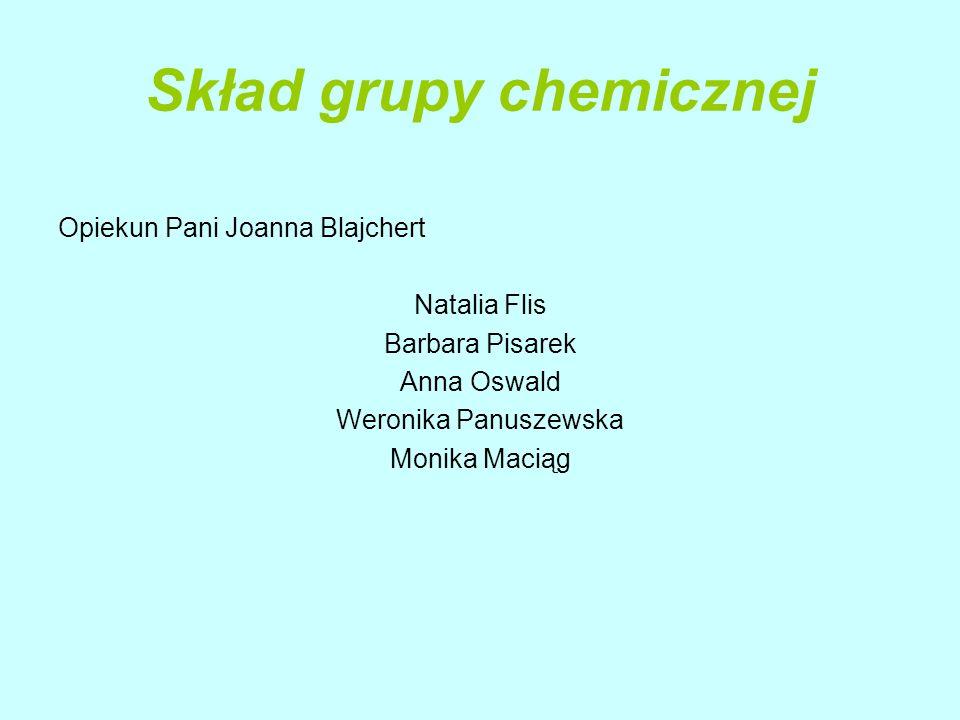 Skład grupy chemicznej Opiekun Pani Joanna Blajchert Natalia Flis Barbara Pisarek Anna Oswald Weronika Panuszewska Monika Maciąg