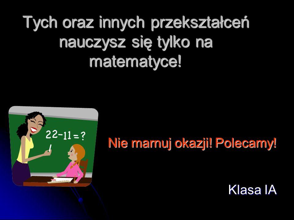 Tych oraz innych przekształceń nauczysz się tylko na matematyce! Nie marnuj okazji! Polecamy! Klasa IA