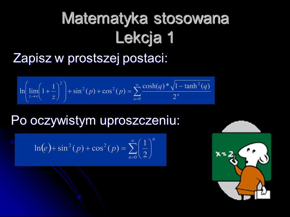 Matematyka stosowana Lekcja 1 Zapisz w prostszej postaci: Po oczywistym uproszczeniu: