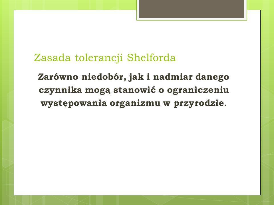 Zasada tolerancji Shelforda Zarówno niedobór, jak i nadmiar danego czynnika mogą stanowić o ograniczeniu występowania organizmu w przyrodzie.