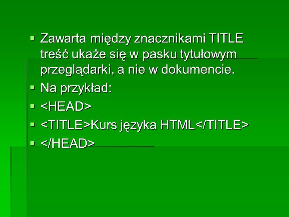 Zawarta między znacznikami TITLE treść ukaże się w pasku tytułowym przeglądarki, a nie w dokumencie. Zawarta między znacznikami TITLE treść ukaże się