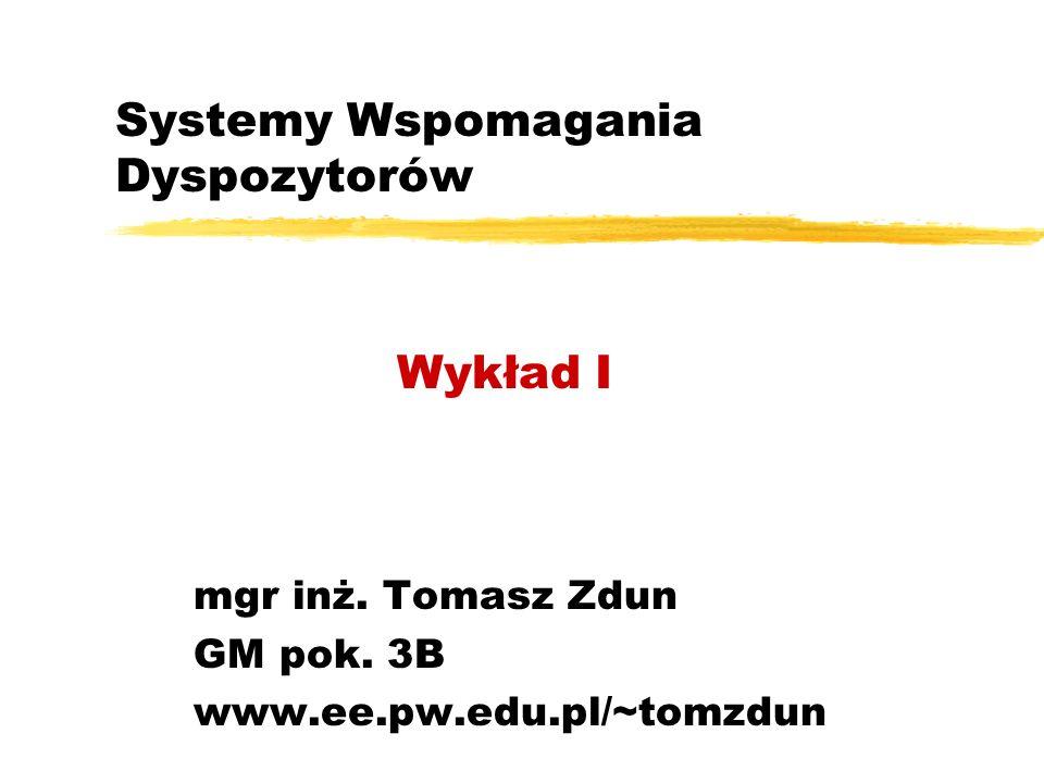 Systemy Wspomagania Dyspozytorów mgr inż. Tomasz Zdun GM pok. 3B www.ee.pw.edu.pl/~tomzdun Wykład I