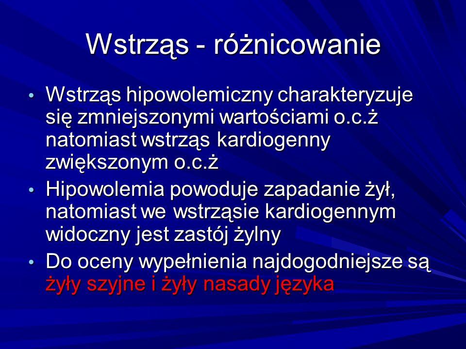 Wstrząs - różnicowanie Wstrząs hipowolemiczny charakteryzuje się zmniejszonymi wartościami o.c.ż natomiast wstrząs kardiogenny zwiększonym o.c.ż Wstrz