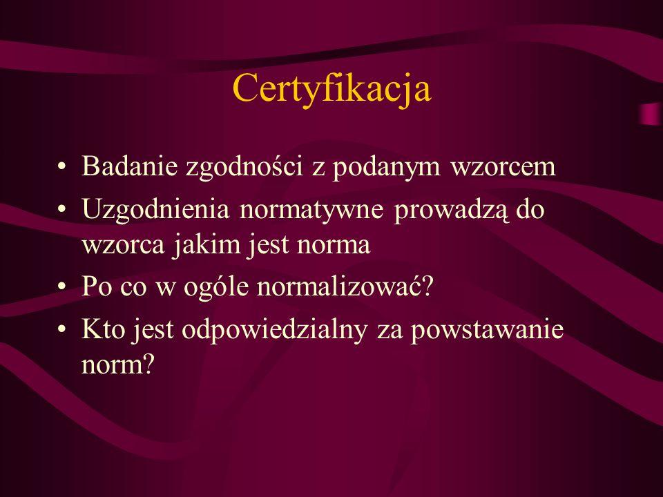 Certyfikacja Badanie zgodności z podanym wzorcem Uzgodnienia normatywne prowadzą do wzorca jakim jest norma Po co w ogóle normalizować? Kto jest odpow