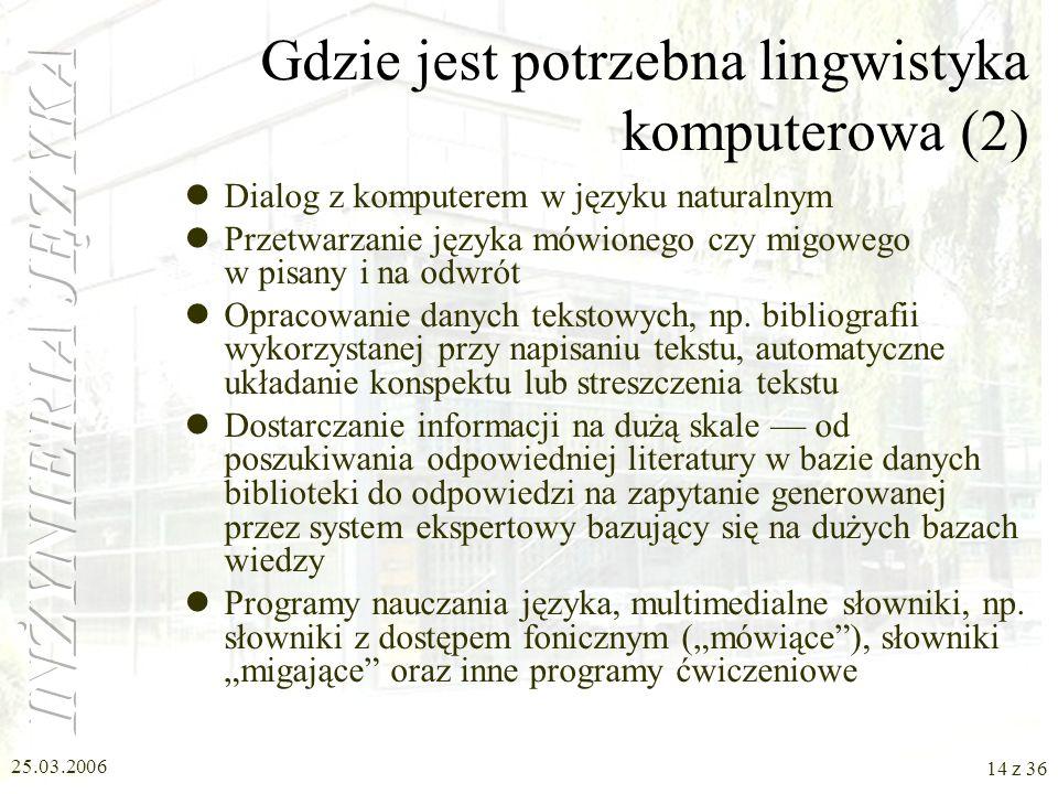 25.03.2006 13 z 36 Gdzie jest potrzebna lingwistyka komputerowa (1) Wspomaganie przy opracowaniu tekstów, w tym poprawianie typowych błędów oraz błędó
