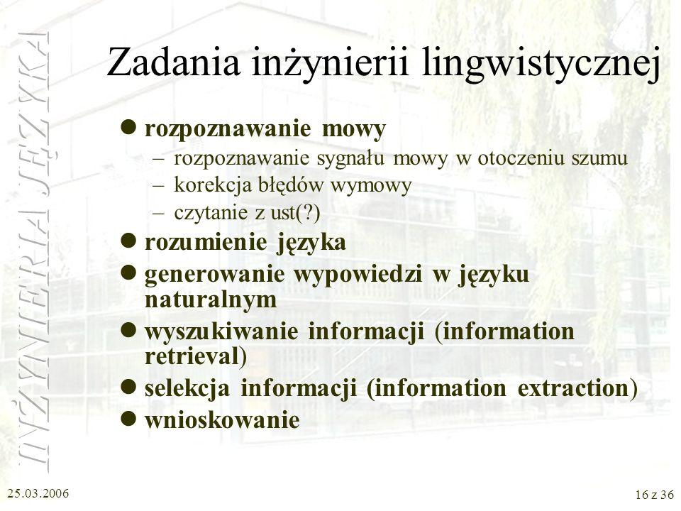 25.03.2006 15 z 36 Czym zajmuje się inżynieria lingwistyczna Inżynieria lingwistyczna to opracowywanie metod i konstruowanie narzędzi umożliwiających