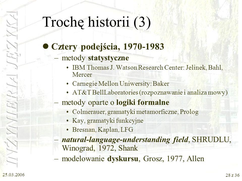 25.03.2006 27 z 36 Trochę historii (2) Dwa obozy, 1957-1970 –przetwarzanie symboliczne (formalne), gramatyka generatywna, Chomsky –pierwszy system par