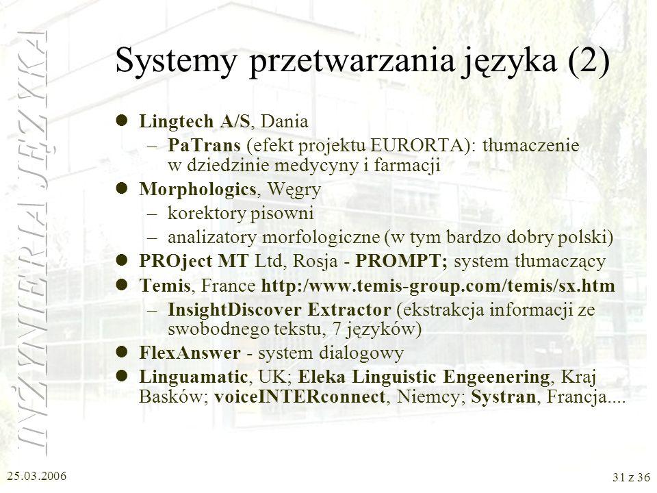25.03.2006 30 z 36 Systemy przetwarzania języka (1) ScanSoft Inc., US: tradycyjna specjalność cyfryzacja obrazu/tekstu pisanego –RealSpeak (Text-To-Sp
