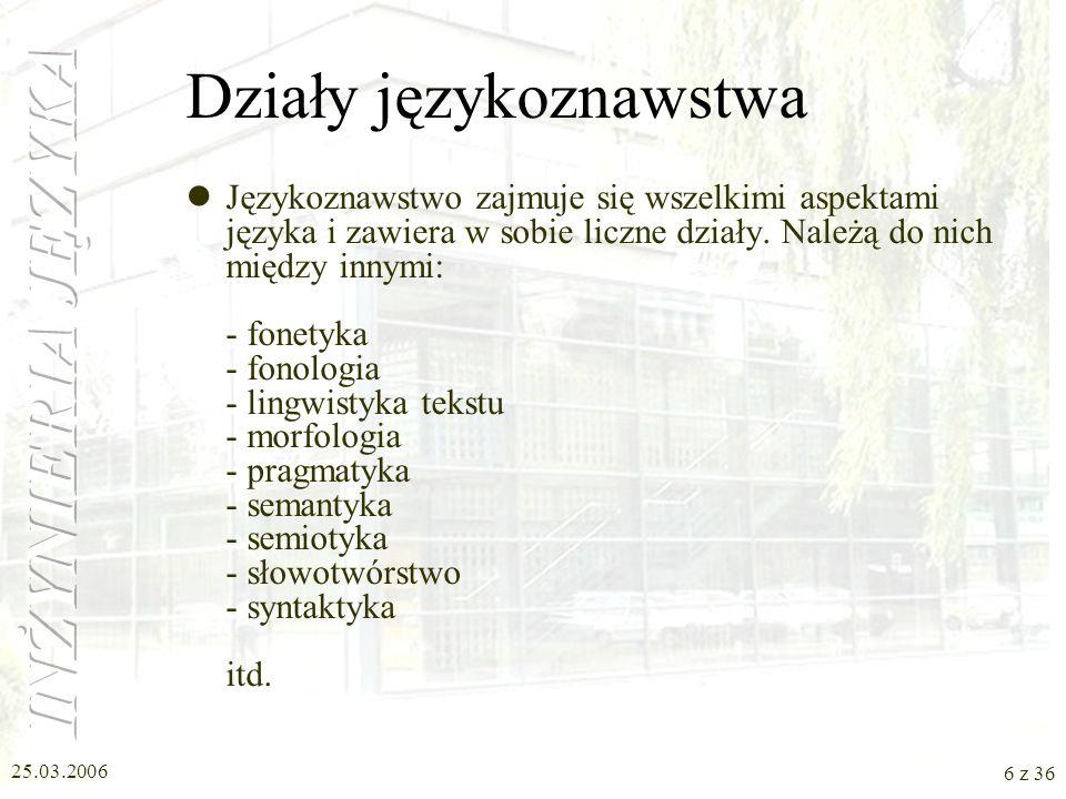 25.03.2006 5 z 36 Językoznawstwo Językoznawstwo (lingwistyka) jest nauką o języku. –powstawanie, rozwój i funkcjonowanie języka –zależności między pos