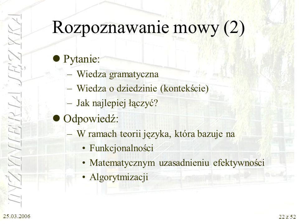 25.03.2006 22 z 52 Rozpoznawanie mowy (2) Pytanie: –Wiedza gramatyczna –Wiedza o dziedzinie (kontekście) –Jak najlepiej łączyć? Odpowiedź: –W ramach t