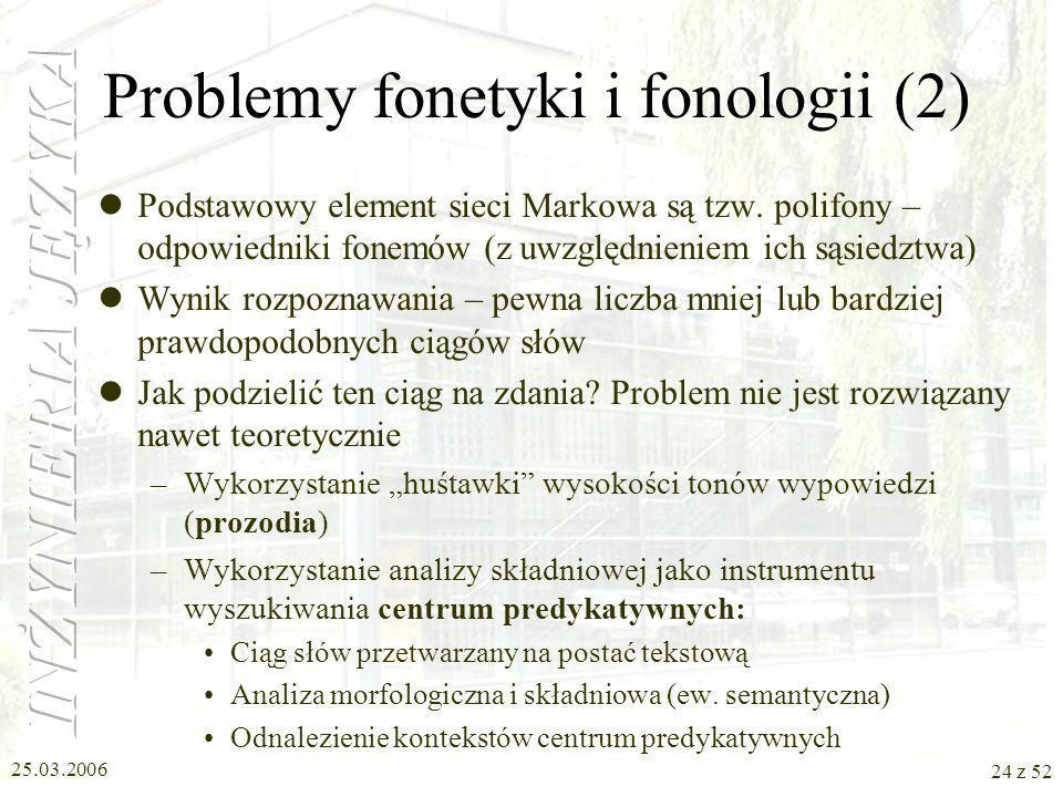 25.03.2006 24 z 52 Problemy fonetyki i fonologii (2) Podstawowy element sieci Markowa są tzw. polifony – odpowiedniki fonemów (z uwzględnieniem ich są