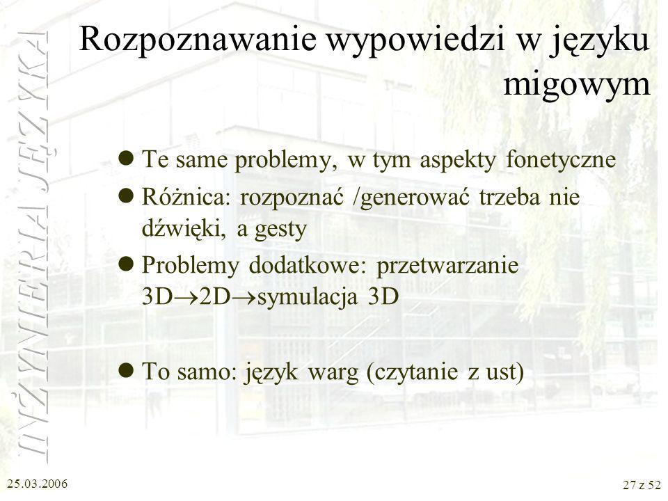 25.03.2006 27 z 52 Rozpoznawanie wypowiedzi w języku migowym Te same problemy, w tym aspekty fonetyczne Różnica: rozpoznać /generować trzeba nie dźwię