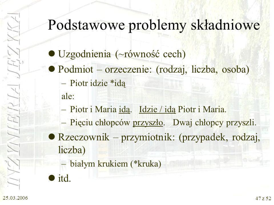 25.03.2006 47 z 52 Podstawowe problemy składniowe Uzgodnienia (~równość cech) Podmiot – orzeczenie: (rodzaj, liczba, osoba) –Piotr idzie *idą ale: –Pi