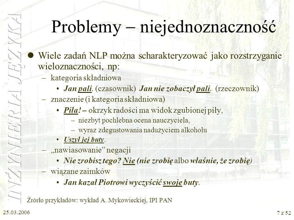25.03.2006 7 z 52 Problemy niejednoznaczność Wiele zadań NLP można scharakteryzować jako rozstrzyganie wieloznaczności, np: –kategoria składniowa Jan