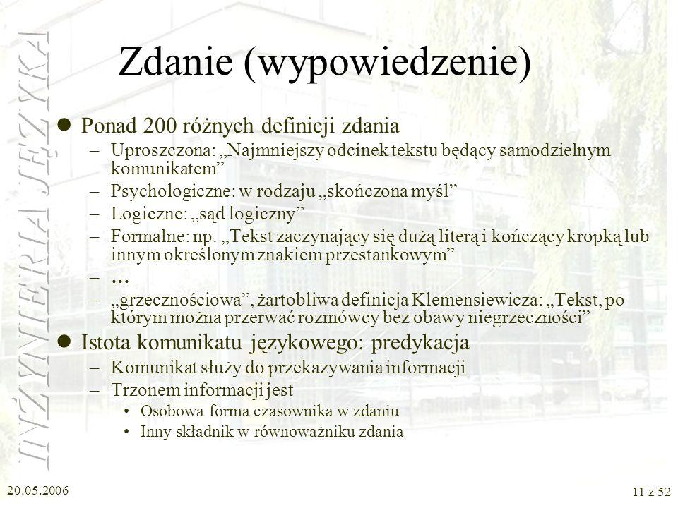 20.05.2006 11 z 52 Zdanie (wypowiedzenie) Ponad 200 różnych definicji zdania –Uproszczona: Najmniejszy odcinek tekstu będący samodzielnym komunikatem