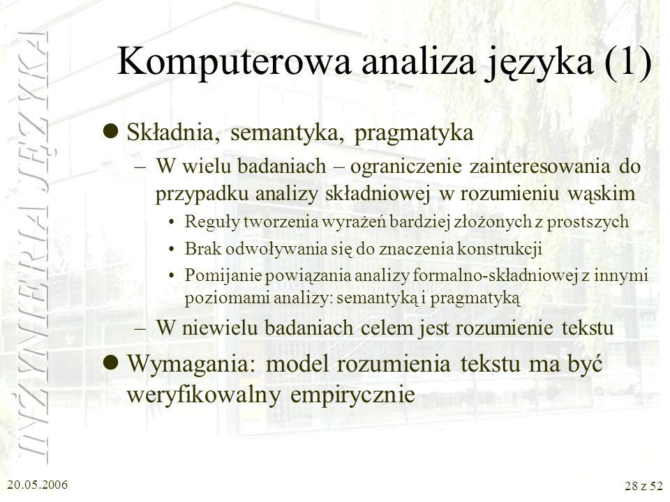 20.05.2006 28 z 52 Komputerowa analiza języka (1) Składnia, semantyka, pragmatyka –W wielu badaniach – ograniczenie zainteresowania do przypadku anali