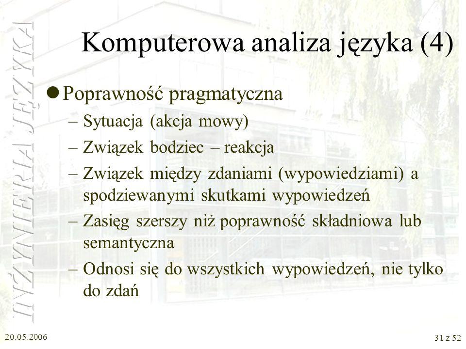 20.05.2006 31 z 52 Komputerowa analiza języka (4) Poprawność pragmatyczna –Sytuacja (akcja mowy) –Związek bodziec – reakcja –Związek między zdaniami (