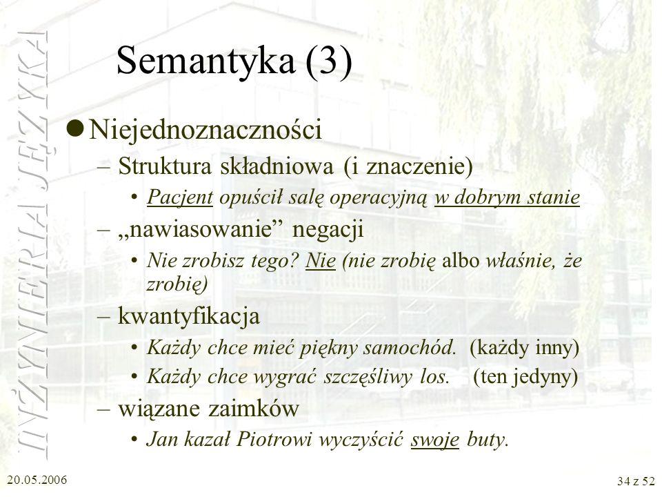 20.05.2006 34 z 52 Semantyka (3) Niejednoznaczności –Struktura składniowa (i znaczenie) Pacjent opuścił salę operacyjną w dobrym stanie –nawiasowanie