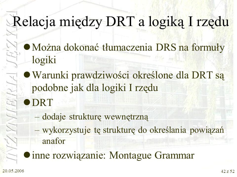 20.05.2006 42 z 52 Relacja między DRT a logiką I rzędu Można dokonać tłumaczenia DRS na formuły logiki Warunki prawdziwości określone dla DRT są podob