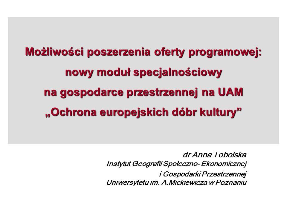 Możliwości poszerzenia oferty programowej: nowy moduł specjalnościowy na gospodarce przestrzennej na UAM Ochrona europejskich dóbr kultury dr Anna Tob
