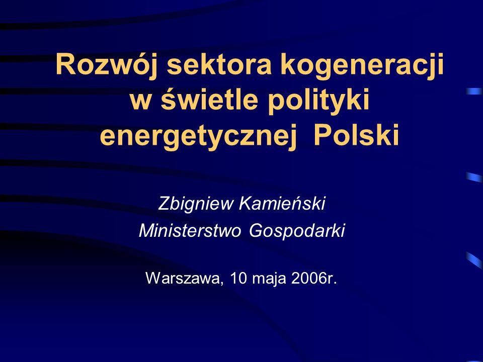 Rozwój sektora kogeneracji w świetle polityki energetycznej Polski Zbigniew Kamieński Ministerstwo Gospodarki Warszawa, 10 maja 2006r.